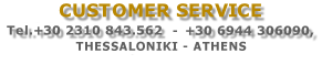 CUSTOMER SERVICE  Tel.+30 2311 268.100 (5 lines) +30 6944 306090, THESSALONIKI